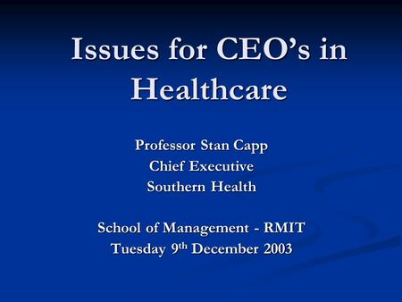 Issues for CEO's in Healthcare Professor Stan Capp Chief Executive Southern Health School of Management - RMIT Tuesday 9 th December 2003.