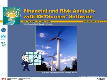 Clean Energy Project Analysis Course Financial and Risk Analysis with RETScreen ® Software © Minister of Natural Resources Canada 2001 – 2004. Photo Credit: