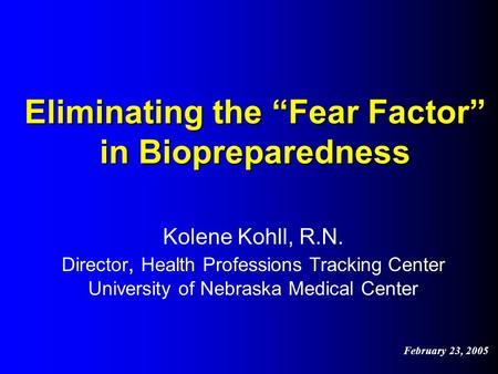 "Eliminating the ""Fear Factor"" in Biopreparedness Kolene Kohll, R.N. Director, Health Professions Tracking Center University of Nebraska Medical Center."