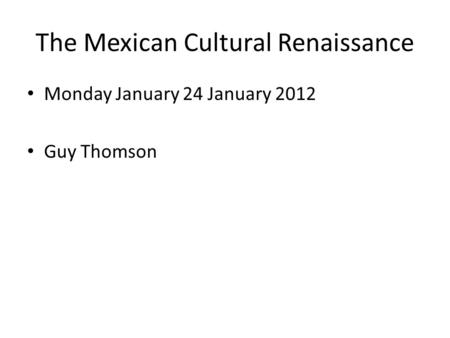 The Mexican Cultural Renaissance Monday January 24 January 2012 Guy Thomson.