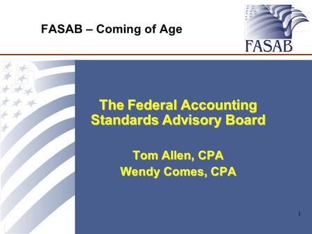 1 FASAB – Coming of Age The Federal Accounting Standards Advisory Board Tom Allen, CPA Wendy Comes, CPA.