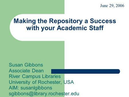 Making the Repository a Success with your Academic Staff Susan Gibbons Associate Dean River Campus Libraries University of Rochester, USA AIM: susanlgibbons.