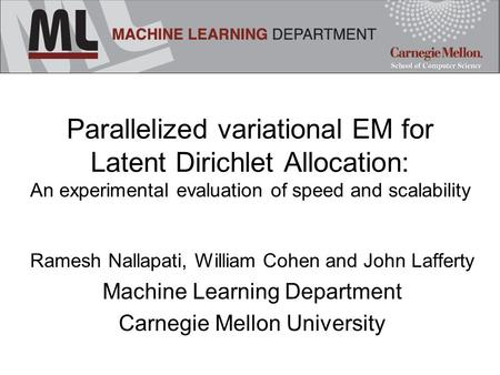 Parallelized variational EM for Latent Dirichlet Allocation: An experimental evaluation of speed and scalability Ramesh Nallapati, William Cohen and John.
