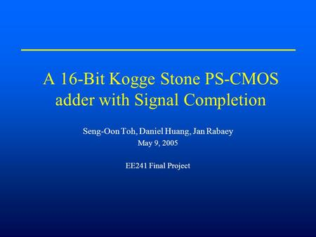 A 16-Bit Kogge Stone PS-CMOS adder with Signal Completion Seng-Oon Toh, Daniel Huang, Jan Rabaey May 9, 2005 EE241 Final Project.