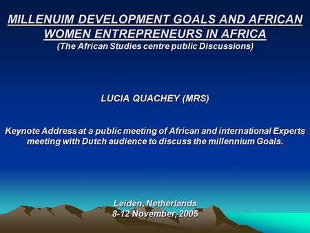 MILLENUIM DEVELOPMENT GOALS <strong>AND</strong> AFRICAN WOMEN ENTREPRENEURS IN AFRICA (The African Studies centre <strong>public</strong> Discussions) LUCIA QUACHEY (MRS) Keynote Address.