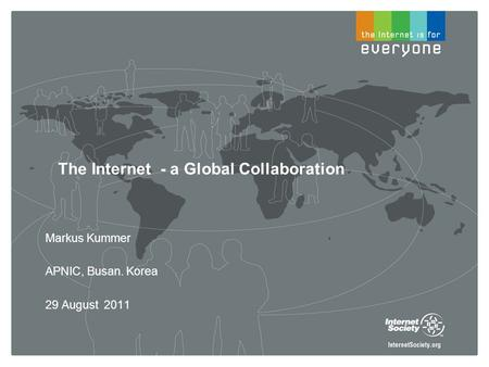 The Internet - a Global Collaboration Markus Kummer APNIC, Busan. Korea 29 August 2011.