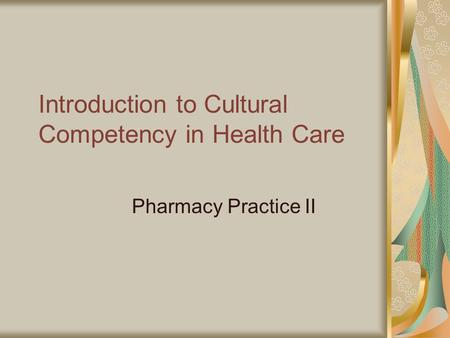 Introduction to Cultural Competency in Health Care Pharmacy Practice II.