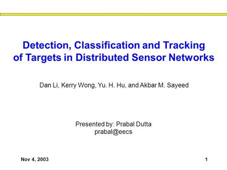 Nov 4, 20031 Detection, Classification and Tracking of Targets in Distributed Sensor Networks Presented by: Prabal Dutta Dan Li, Kerry Wong,