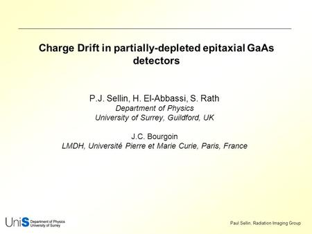 Paul Sellin, Radiation Imaging Group Charge Drift in partially-depleted epitaxial GaAs detectors P.J. Sellin, H. El-Abbassi, S. Rath Department of Physics.