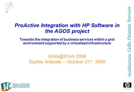 Architecture Grille Orientée Services ProActive Integration with HP Software in the AGOS project Towards the integration of business services within a.