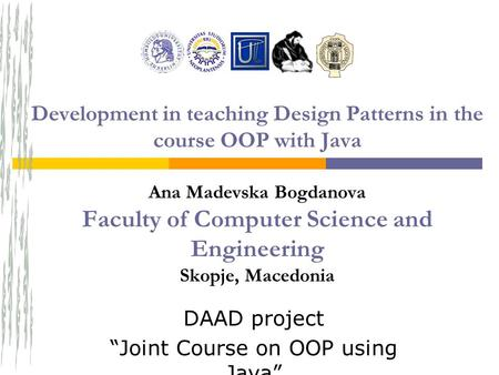 "DAAD project ""Joint Course on OOP using Java"" Development in teaching Design Patterns in the course OOP with Java Ana Madevska Bogdanova Faculty of Computer."