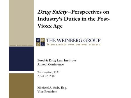 Food & Drug Law Institute Annual Conference Washington, D.C. April 22, 2009 Michael A. Swit, Esq. Vice President Drug Safety –Perspectives on Industry's.