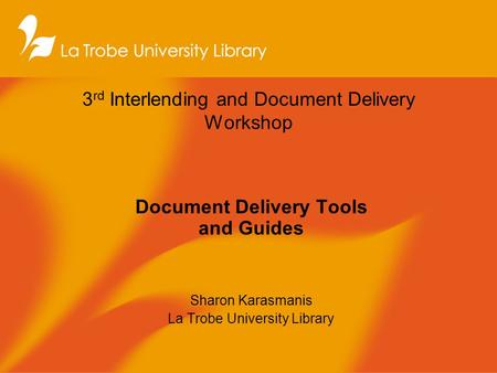 3 rd Interlending and Document Delivery Workshop Document Delivery Tools and Guides Sharon Karasmanis La Trobe University Library.