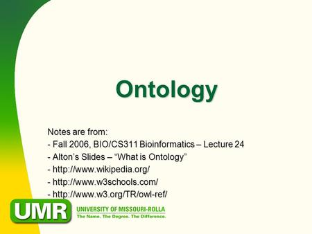 "Ontology Notes are from: - Fall 2006, BIO/CS311 Bioinformatics – Lecture 24 - Alton's Slides – ""What is Ontology"" -  -"