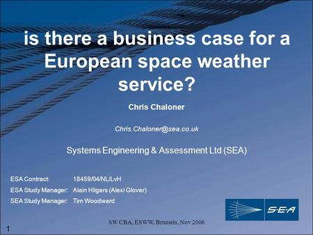 1 SW CBA, ESWW, Brussels, Nov 2006 is there a business case for a European space weather service? Systems Engineering & Assessment Ltd (SEA) Chris Chaloner.
