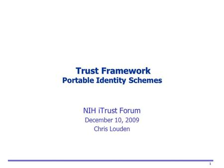 1 Trust Framework Portable Identity Schemes Trust Framework Portable Identity Schemes NIH iTrust Forum December 10, 2009 Chris Louden.