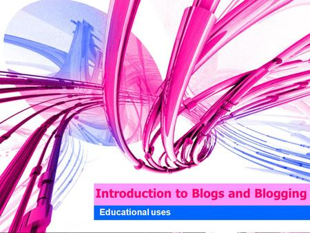 Introduction to Blogs and Blogging Educational uses.
