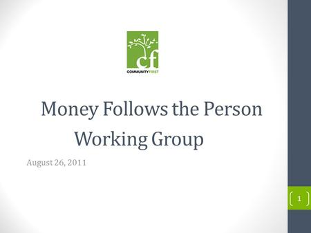 1 Money Follows the Person Working Group August 26, 2011.