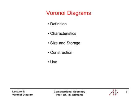 1 Lecture 8: Voronoi Diagram Computational Geometry Prof. Dr. Th. Ottmann Voronoi Diagrams Definition Characteristics Size and Storage Construction Use.