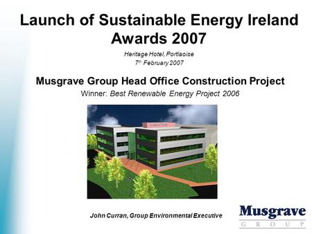 Launch of Sustainable Energy Ireland Awards 2007 Musgrave Group Head Office Construction Project Winner: Best Renewable Energy Project 2006 Heritage Hotel,