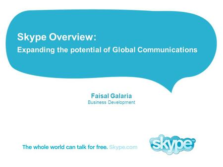 Skype Overview: Expanding the potential of Global Communications Faisal Galaria Business Development.