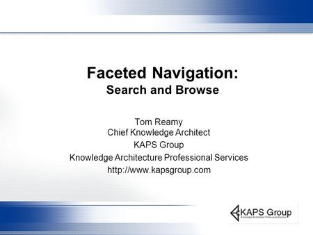 Faceted Navigation: Search and Browse Tom Reamy Chief Knowledge Architect KAPS Group Knowledge Architecture Professional Services