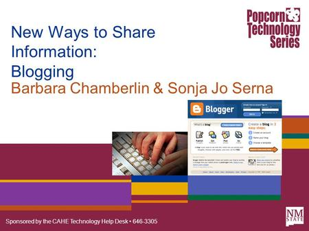 Sponsored by the CAHE Technology Help Desk 646-3305 New Ways to Share Information: Blogging Barbara Chamberlin & Sonja Jo Serna.