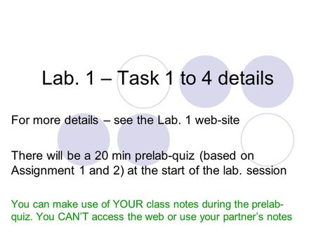 Lab. 1 – Task 1 to 4 details For more details – see the Lab. 1 web-site There will be a 20 min prelab-quiz (based on Assignment 1 and 2) at the start of.