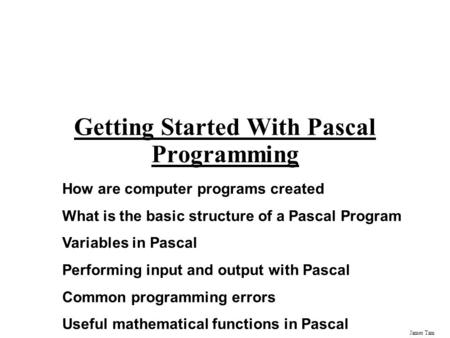 James Tam Getting Started With Pascal Programming How are computer programs created What is the basic structure of a Pascal Program Variables in Pascal.