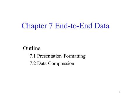 1 Chapter 7 End-to-End Data Outline 7.1 Presentation Formatting 7.2 Data Compression.