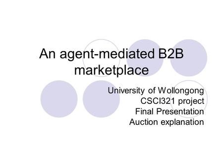 An agent-mediated B2B marketplace University of Wollongong CSCI321 project Final Presentation Auction explanation.