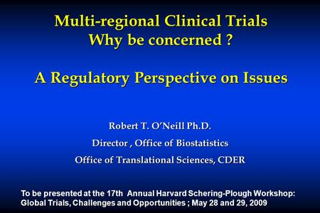 Multi-regional Clinical Trials Why be concerned ? A Regulatory Perspective on Issues Robert T. O'Neill Ph.D. Director, Office of Biostatistics Office of.