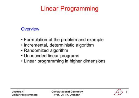 Lecture 4: Linear Programming Computational Geometry Prof. Dr. Th. Ottmann 1 Linear Programming Overview Formulation of the problem and example Incremental,