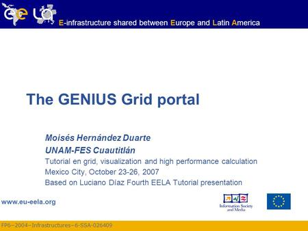 FP6−2004−Infrastructures−6-SSA-026409 www.eu-eela.org E-infrastructure shared between Europe and Latin America The GENIUS Grid portal Moisés Hernández.