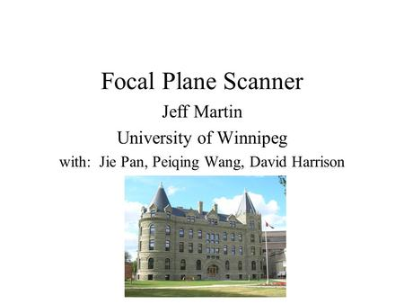 Focal Plane Scanner Jeff Martin University of Winnipeg with: Jie Pan, Peiqing Wang, David Harrison.