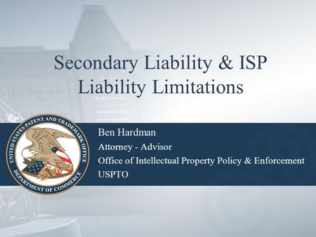 Secondary Liability & ISP Liability Limitations Ben Hardman Attorney - Advisor Office of Intellectual Property Policy & Enforcement USPTO.
