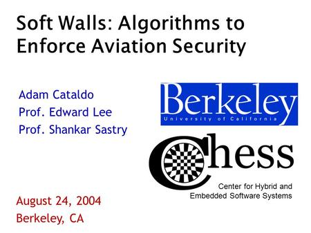 Soft Walls: Algorithms to Enforce Aviation Security Adam Cataldo Prof. Edward Lee Prof. Shankar Sastry August 24, 2004 Berkeley, CA Center for Hybrid and.