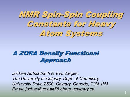NMR Spin-Spin Coupling Constants for Heavy Atom Systems A ZORA Density Functional Approach Jochen Autschbach & Tom Ziegler, The University of Calgary,