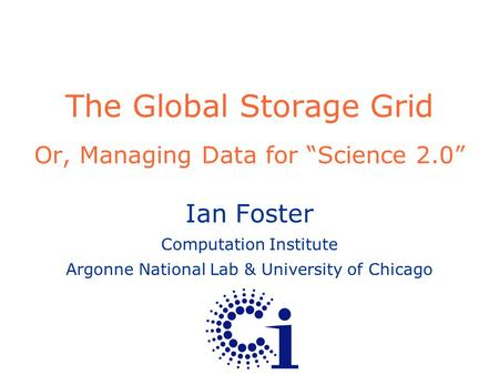 "The Global Storage Grid Or, Managing Data for ""Science 2.0"" Ian Foster Computation Institute Argonne National Lab & University of Chicago."