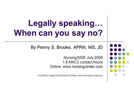 Legally speaking… When can you say no? By Penny S. Brooke, APRN, MS, JD Nursing2009, July 2009 1.8 ANCC contact hours Online: www.nursingcenter.com © 2009.