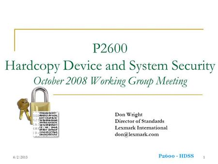 P2600 - HDSS 6/2/20151 P2600 Hardcopy Device and System Security October 2008 Working Group Meeting Don Wright Director of Standards Lexmark International.