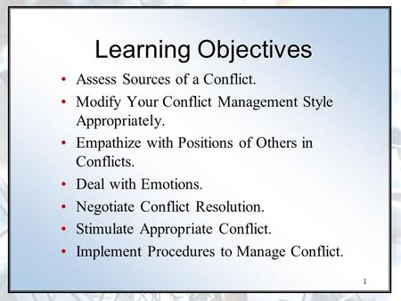 1 Learning Objectives Assess Sources of a Conflict. Modify Your Conflict Management Style Appropriately. Empathize with Positions of Others in Conflicts.