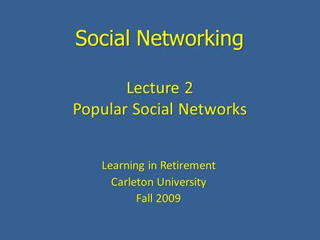 Social Networking Learning in Retirement Carleton University Fall 2009 Lecture 2 Popular Social Networks.