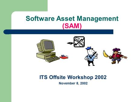 Software Asset Management (SAM) ITS Offsite Workshop 2002 November 8, 2002.