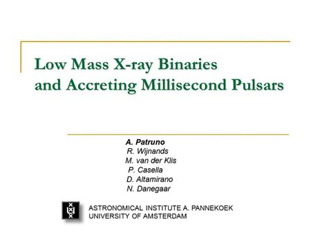 Low Mass X-ray Binaries and Accreting Millisecond Pulsars A. Patruno R. Wijnands R. Wijnands M. van der Klis M. van der Klis P. Casella D. Altamirano D.