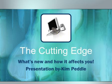 The Cutting Edge What's new and how it affects you! Presentation by-Kim Peddle.