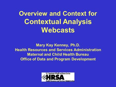 Overview and Context for Contextual Analysis Webcasts Mary Kay Kenney, Ph.D. Health Resources and Services Administration Maternal and Child Health Bureau.