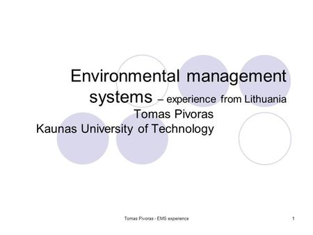 Tomas Pivoras - EMS experience1 Environmental management systems – experience from Lithuania Tomas Pivoras Kaunas University of Technology.