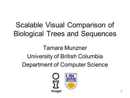 1 Scalable Visual Comparison of Biological Trees and Sequences Tamara Munzner University of British Columbia Department of Computer Science Imager.