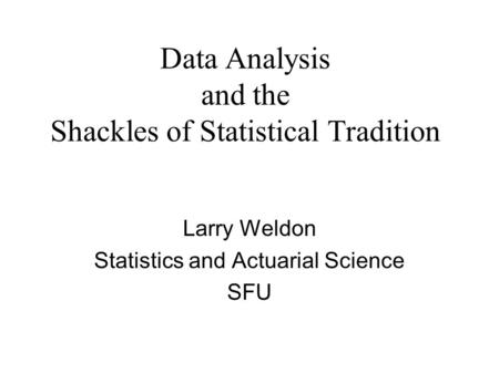 Data Analysis and the Shackles of Statistical Tradition Larry Weldon Statistics and Actuarial Science SFU.